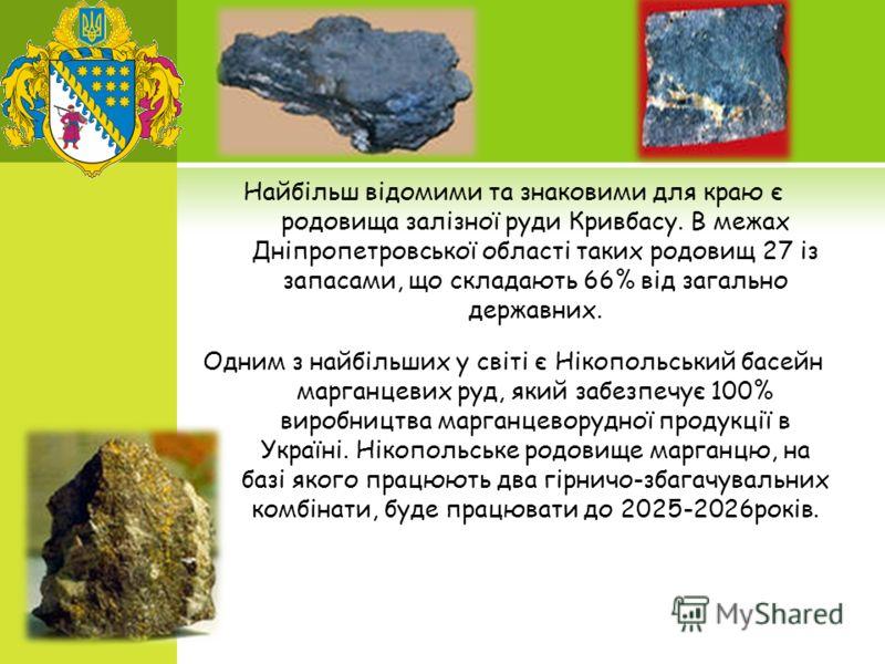 Найбільш відомими та знаковими для краю є родовища залізної руди Кривбасу. В межах Дніпропетровської області таких родовищ 27 із запасами, що складають 66% від загально державних. Одним з найбільших у світі є Нікопольський басейн марганцевих руд, яки