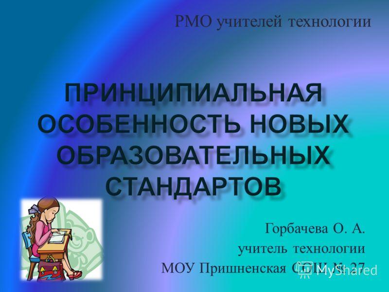 Горбачева О. А. учитель технологии МОУ Пришненская СОШ 27 РМО учителей технологии