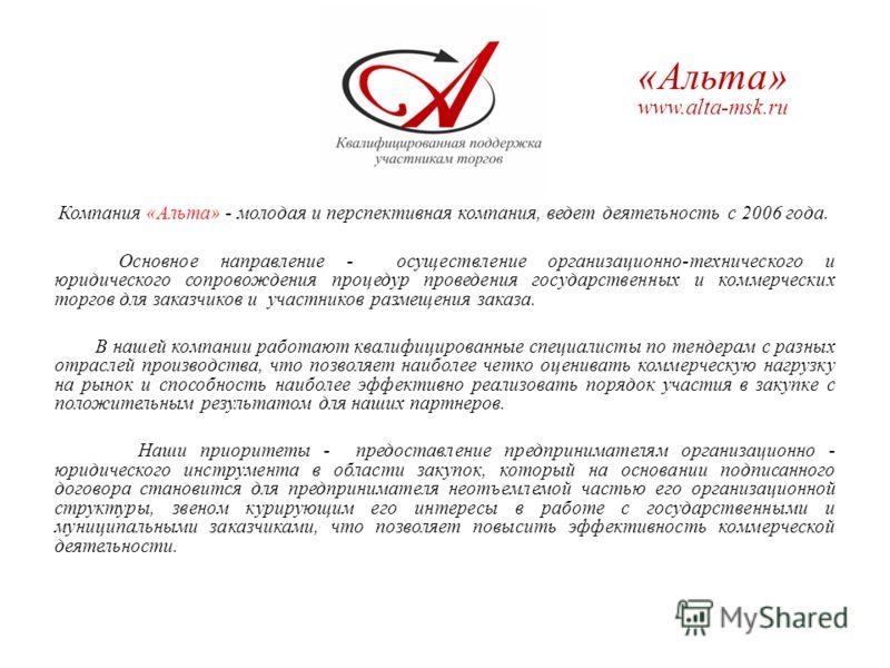 Альта www.alta-msk.ru Компания «Альта» - молодая и перспективная компания, ведет деятельность с 2006 года. Основное направление - осуществление организационно-технического и юридического сопровождения процедур проведения государственных и коммерчески