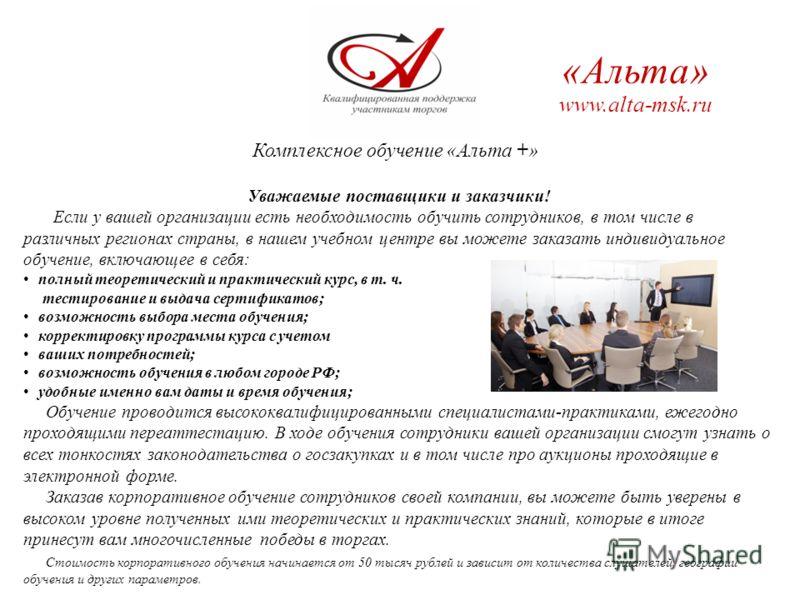 Комплексное обучение «Альта +» «Альта» www.alta-msk.ru Уважаемые поставщики и заказчики! Если у вашей организации есть необходимость обучить сотрудников, в том числе в различных регионах страны, в нашем учебном центре вы можете заказать индивидуально
