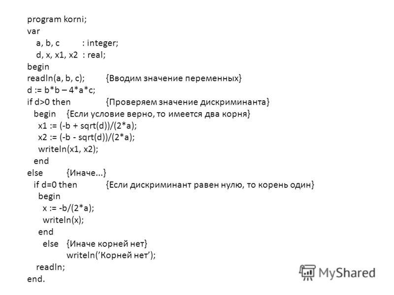 program korni; var a, b, c : integer; d, x, x1, x2 : real; begin readln(a, b, c);{Вводим значение переменных} d := b*b – 4*a*c; if d>0 then {Проверяем значение дискриминанта} begin {Если условие верно, то имеется два корня} x1 := (-b + sqrt(d))/(2*a)