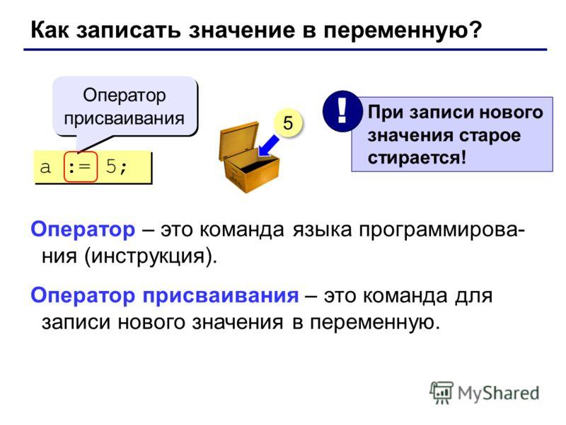 Как записать значение в переменную? a := 5; Оператор присваивания При записи нового значения старое стирается! ! 5 5 Оператор – это команда языка программирова- ния (инструкция). Оператор присваивания – это команда для записи нового значения в переме