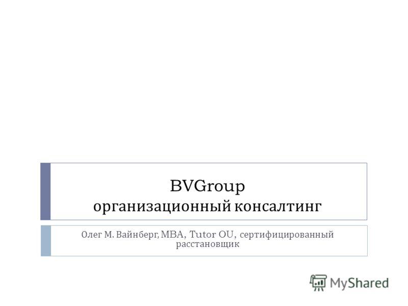 BVGroup организационный консалтинг Олег М. Вайнберг, MBA, Tutor OU, сертифицированный расстановщик