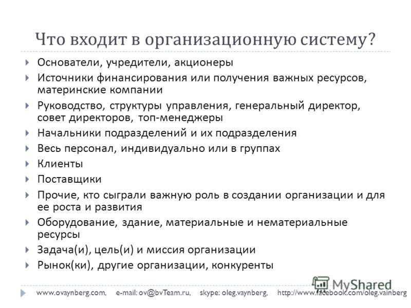 Что входит в организационную систему ? www.ovaynberg.com, e-mail: ov@bvTeam.ru, skype: oleg.vaynberg, http://www.facebook.com/oleg.vainberg Основатели, учредители, акционеры Источники финансирования или получения важных ресурсов, материнские компании