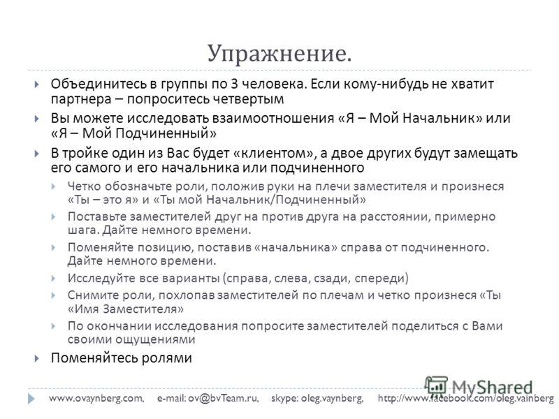 Упражнение. www.ovaynberg.com, e-mail: ov@bvTeam.ru, skype: oleg.vaynberg, http://www.facebook.com/oleg.vainberg Объединитесь в группы по 3 человека. Если кому - нибудь не хватит партнера – попроситесь четвертым Вы можете исследовать взаимоотношения