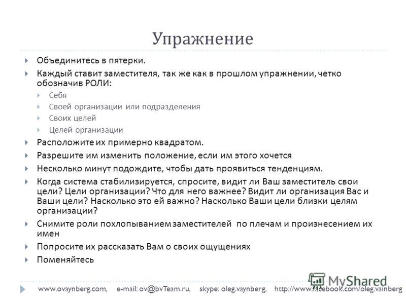 Упражнение www.ovaynberg.com, e-mail: ov@bvTeam.ru, skype: oleg.vaynberg, http://www.facebook.com/oleg.vainberg Объединитесь в пятерки. Каждый ставит заместителя, так же как в прошлом упражнении, четко обозначив РОЛИ : Себя Своей организации или подр