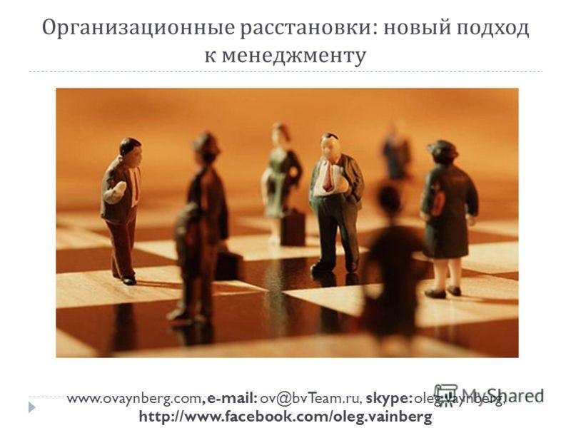 Организационные расстановки : новый подход к менеджменту www.ovaynberg.com, e-mail: ov@bvTeam.ru, skype: oleg.vaynberg, http://www.facebook.com/oleg.vainberg