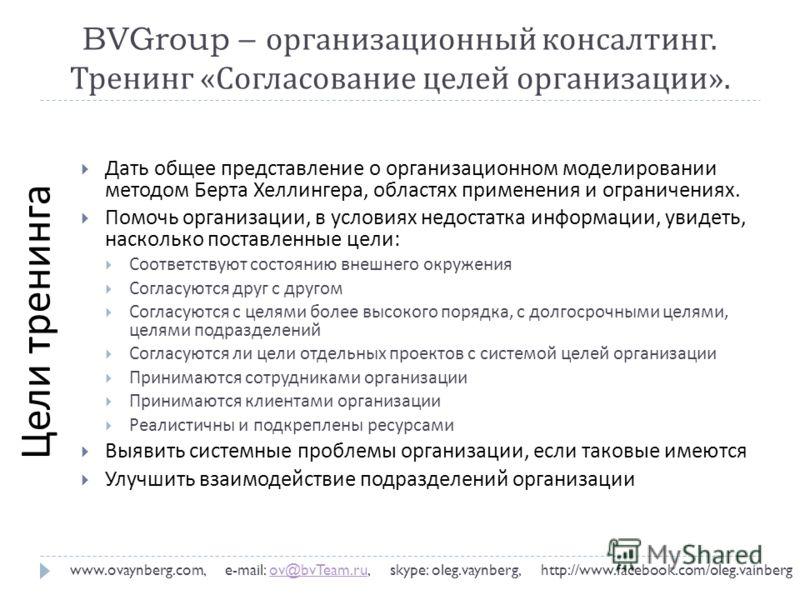 BVGroup – организационный консалтинг. Тренинг « Согласование целей организации ». www.ovaynberg.com, e-mail: ov@bvTeam.ru, skype: oleg.vaynberg, http://www.facebook.com/oleg.vainbergov@bvTeam.ru Дать общее представление о организационном моделировани