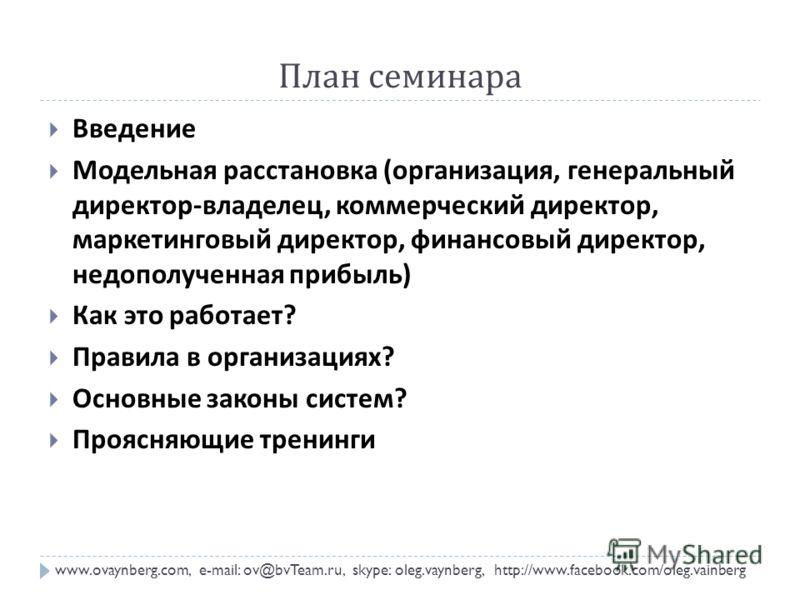 План семинара www.ovaynberg.com, e-mail: ov@bvTeam.ru, skype: oleg.vaynberg, http://www.facebook.com/oleg.vainberg Введение Модельная расстановка ( организация, генеральный директор - владелец, коммерческий директор, маркетинговый директор, финансовы