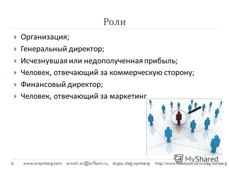 Роли www.ovaynberg.com, e-mail: ov@bvTeam.ru, skype: oleg.vaynberg, http://www.facebook.com/oleg.vainberg Организация ; Генеральный директор ; Исчезнувшая или недополученная прибыль ; Человек, отвечающий за коммерческую сторону ; Финансовый директор