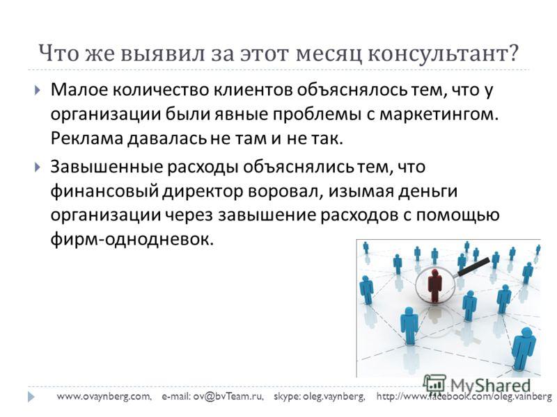 Что же выявил за этот месяц консультант ? www.ovaynberg.com, e-mail: ov@bvTeam.ru, skype: oleg.vaynberg, http://www.facebook.com/oleg.vainberg Малое количество клиентов объяснялось тем, что у организации были явные проблемы с маркетингом. Реклама дав