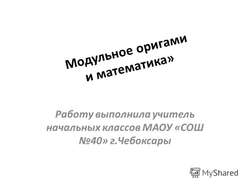 Модульное оригами и математика» Работу выполнила учитель начальных классов МАОУ «СОШ 40» г.Чебоксары