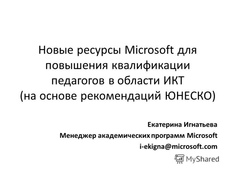 Новые ресурсы Microsoft для повышения квалификации педагогов в области ИКТ (на основе рекомендаций ЮНЕCКО) Екатерина Игнатьева Менеджер академических программ Microsoft i-ekigna@microsoft.com