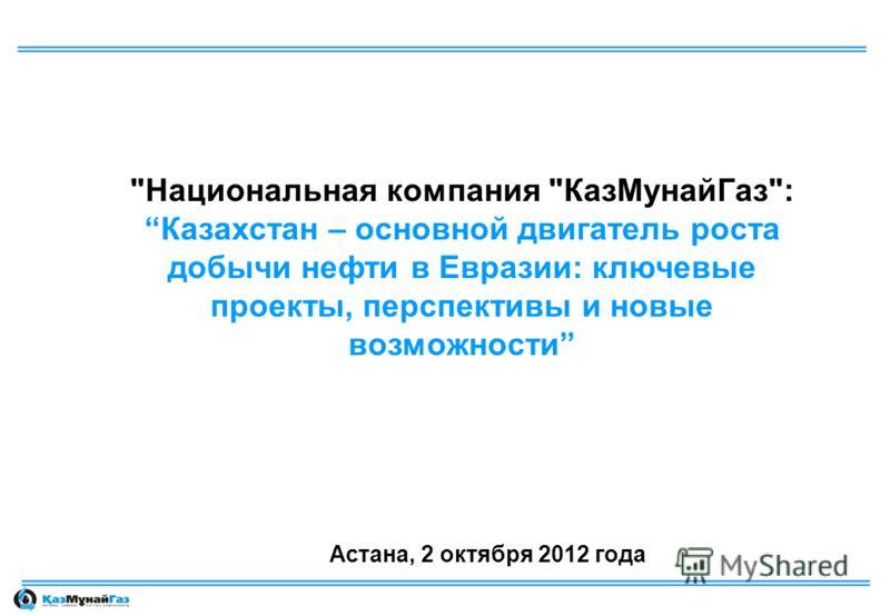 Национальная компания КазМунайГаз:Казахстан – основной двигатель роста добычи нефти в Евразии: ключевые проекты, перспективы и новые возможности Астана, 2 октября 2012 года