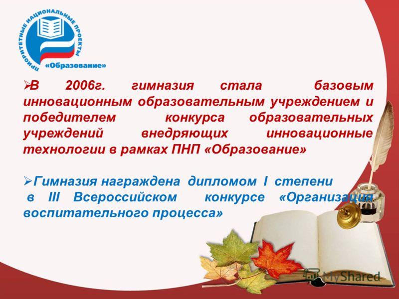 В 2006г. гимназия стала базовым инновационным образовательным учреждением и победителем конкурса образовательных учреждений внедряющих инновационные технологии в рамках ПНП «Образование» Гимназия награждена дипломом I степени в III Всероссийском конк