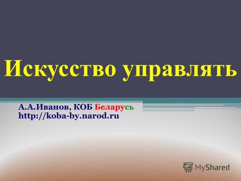 Искусство управлять А.А.Иванов, КОБ Беларусь http://koba-by.narod.ru