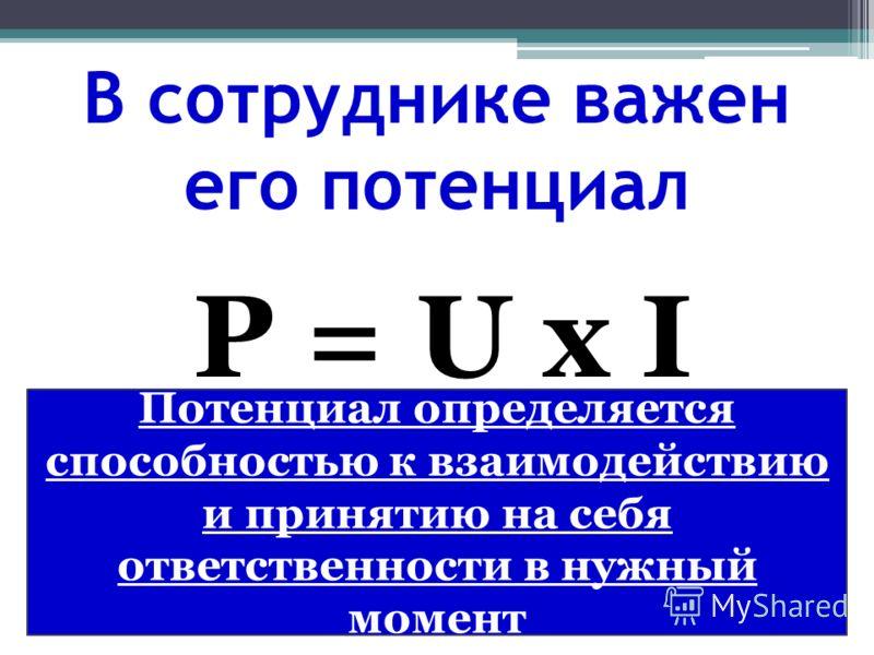 В сотруднике важен его потенциал P = U х I Потенциал определяется способностью к взаимодействию и принятию на себя ответственности в нужный момент