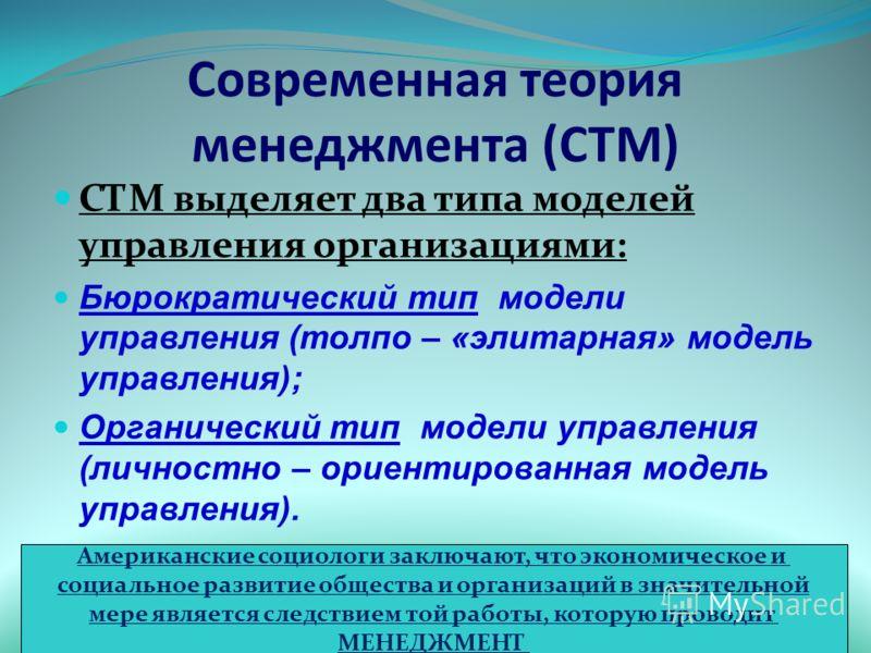Современная теория менеджмента (СТМ) СТМ выделяет два типа моделей управления организациями: Бюрократический тип модели управления (толпо – «элитарная» модель управления); Органический тип модели управления (личностно – ориентированная модель управле