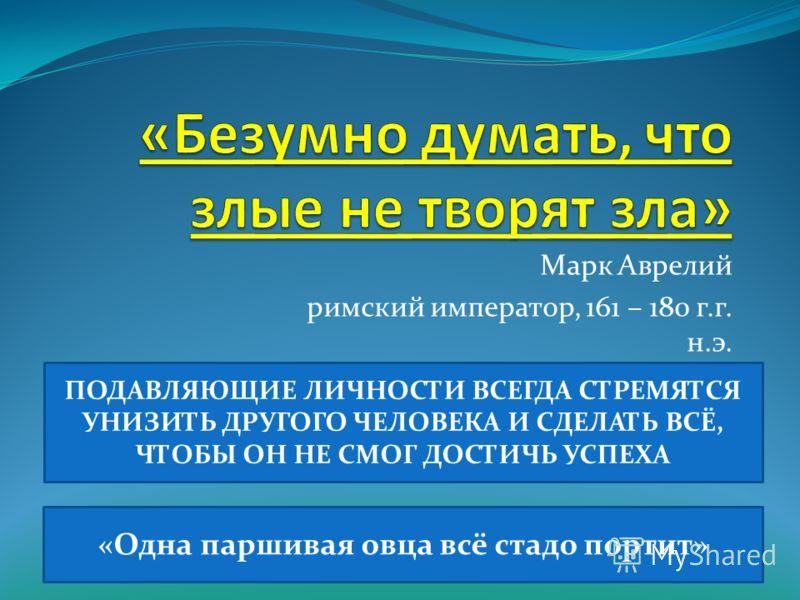 Марк Аврелий римский император, 161 – 180 г.г. н.э. ПОДАВЛЯЮЩИЕ ЛИЧНОСТИ ВСЕГДА СТРЕМЯТСЯ УНИЗИТЬ ДРУГОГО ЧЕЛОВЕКА И СДЕЛАТЬ ВСЁ, ЧТОБЫ ОН НЕ СМОГ ДОСТИЧЬ УСПЕХА «Одна паршивая овца всё стадо портит»