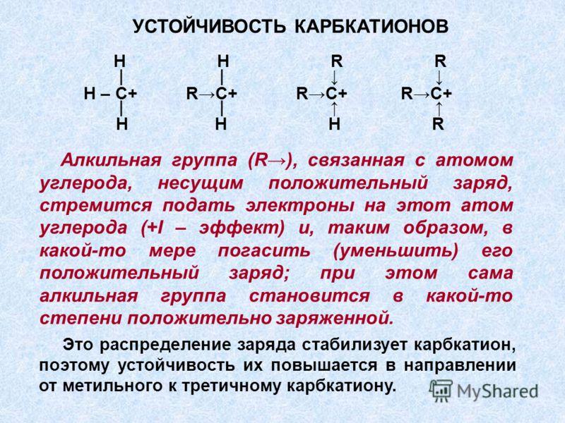 Алкильная группа (R), связанная с атомом углерода, несущим положительный заряд, стремится подать электроны на этот атом углерода (+I – эффект) и, таким образом, в какой-то мере погасить (уменьшить) его положительный заряд; при этом сама алкильная гру