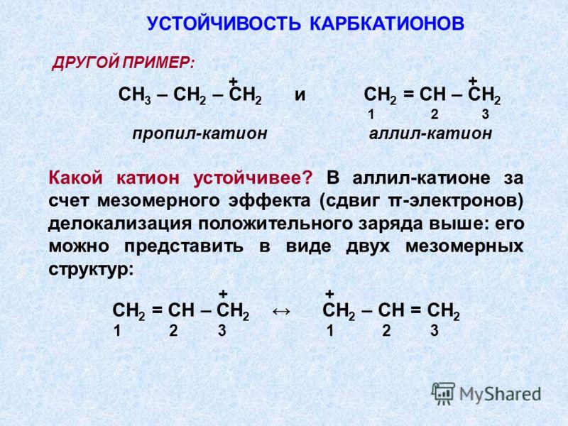 ДРУГОЙ ПРИМЕР: СН 3 – СН 2 – СН 2 и СН 2 = СН – СН 2 1 2 3 пропил-катион аллил-катион Какой катион устойчивее? В аллил-катионе за счет мезомерного эффекта (сдвиг π-электронов) делокализация положительного заряда выше: его можно представить в виде дву
