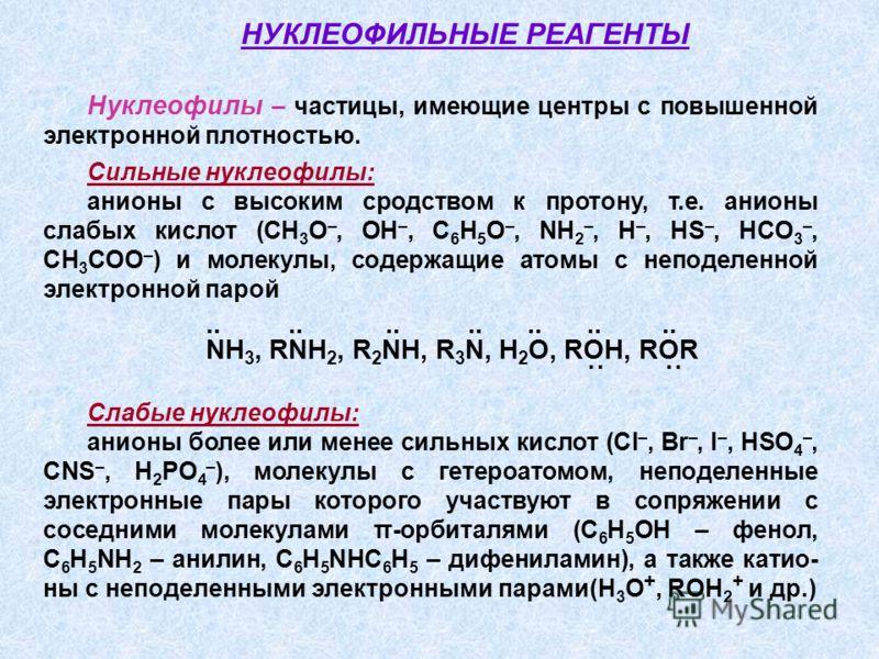 Нуклеофилы – частицы, имеющие центры с повышенной электронной плотностью. Сильные нуклеофилы: анионы с высоким сродством к протону, т.е. анионы слабых кислот (СH 3 O –, OH –, C 6 H 5 O –, NH 2 –, H –, HS –, HCO 3 –, CH 3 COO – ) и молекулы, содержащи