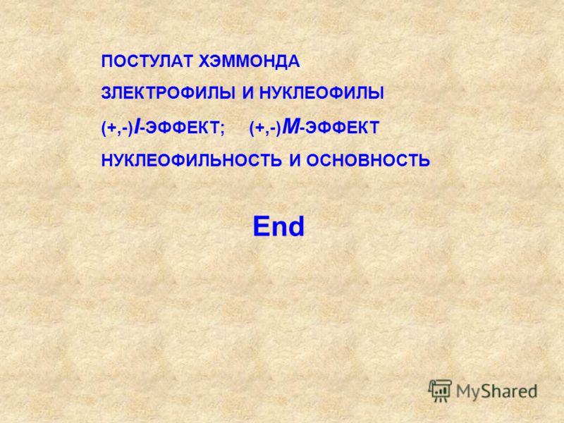 End ПОСТУЛАТ ХЭММОНДА ЗЛЕКТРОФИЛЫ И НУКЛЕОФИЛЫ (+,-) I -ЭФФЕКТ; (+,-) М -ЭФФЕКТ НУКЛЕОФИЛЬНОСТЬ И ОСНОВНОСТЬ