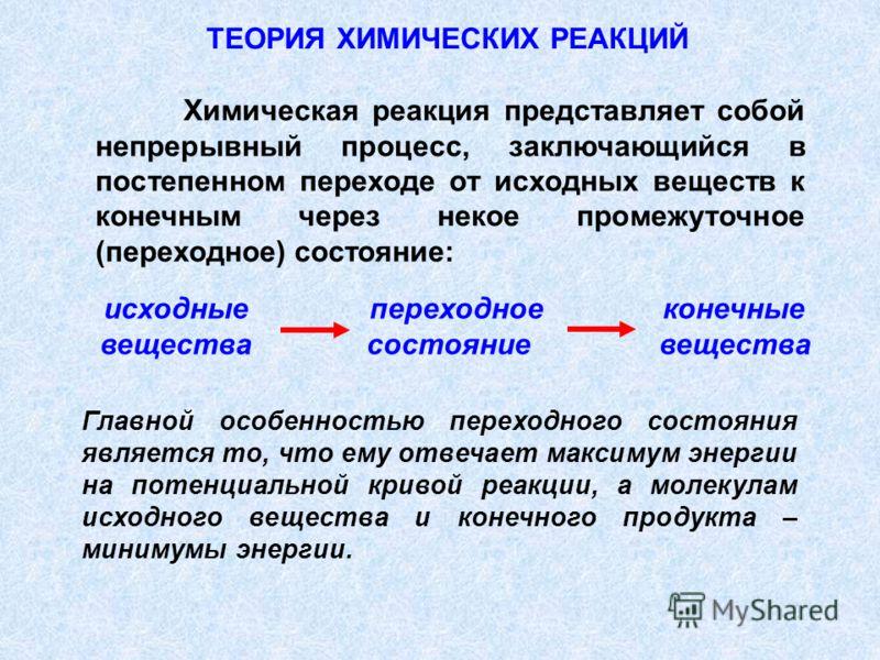 исходные переходное конечные вещества состояние вещества Химическая реакция представляет собой непрерывный процесс, заключающийся в постепенном переходе от исходных веществ к конечным через некое промежуточное (переходное) состояние: ТЕОРИЯ ХИМИЧЕСКИ