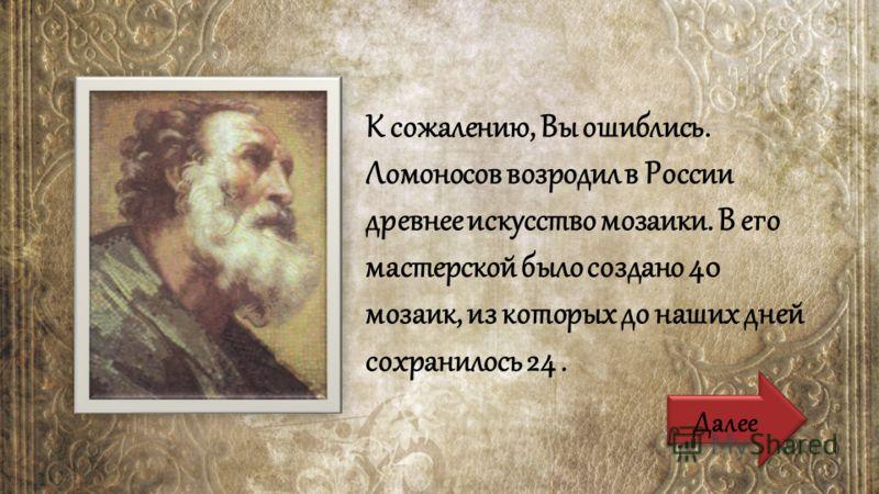 К сожалению, Вы ошиблись. Ломоносов возродил в России древнее искусство мозаики. В его мастерской было создано 40 мозаик, из которых до наших дней сохранилось 24. Далее
