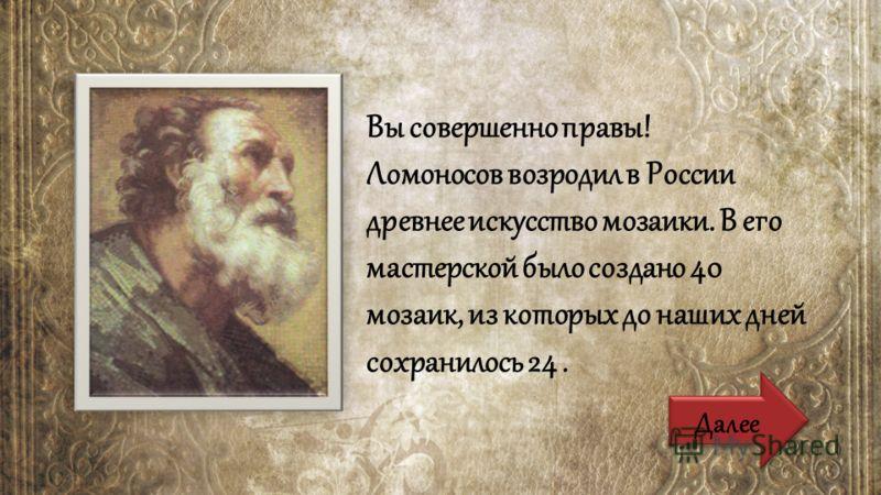 Вы совершенно правы! Ломоносов возродил в России древнее искусство мозаики. В его мастерской было создано 40 мозаик, из которых до наших дней сохранилось 24.