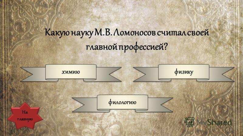 Какую науку М.В. Ломоносов считал своей главной профессией? химию физику филологию На главную