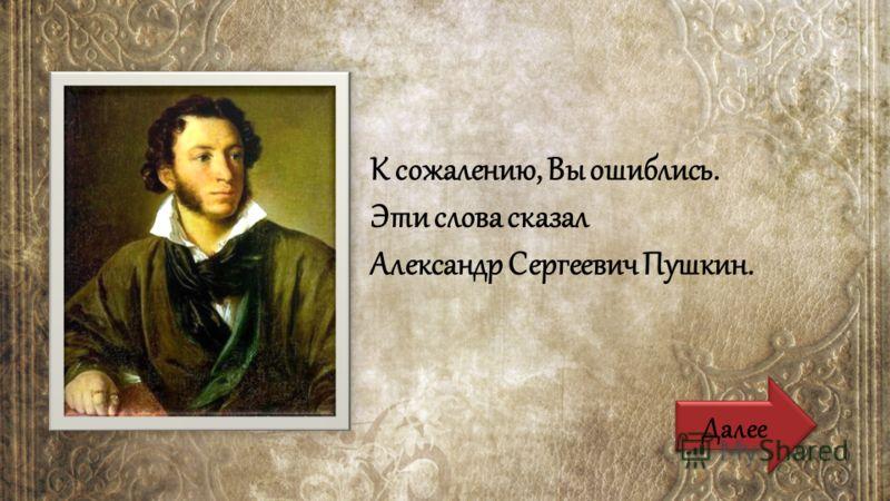 Далее К сожалению, Вы ошиблись. Эти слова сказал Александр Сергеевич Пушкин.