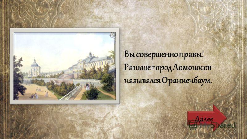 Вы совершенно правы! Раньше город Ломоносов назывался Ораниенбаум. Далее