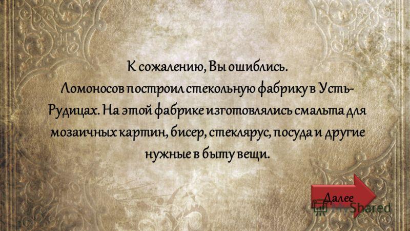 К сожалению, Вы ошиблись. Ломоносов построил стекольную фабрику в Усть- Рудицах. На этой фабрике изготовлялись смальта для мозаичных картин, бисер, стеклярус, посуда и другие нужные в быту вещи. Далее