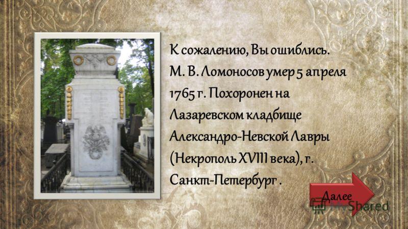 К сожалению, Вы ошиблись. М. В. Ломоносов умер 5 апреля 1765 г. Похоронен на Лазаревском кладбище Александро-Невской Лавры (Некрополь ХVIII века), г. Санкт-Петербург. Далее