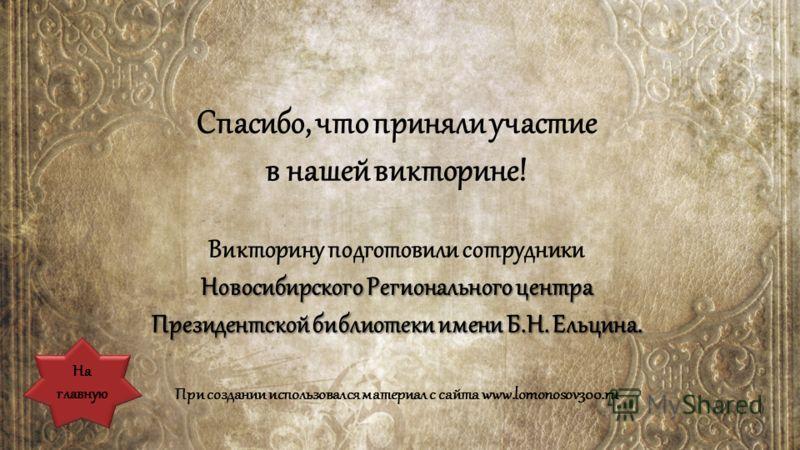 Спасибо, что приняли участие в нашей викторине! Викторину подготовили сотрудники Новосибирского Регионального центра Президентской библиотеки имени Б.Н. Ельцина. При создании использовался материал с сайта www.lomonosov300.ru На главную