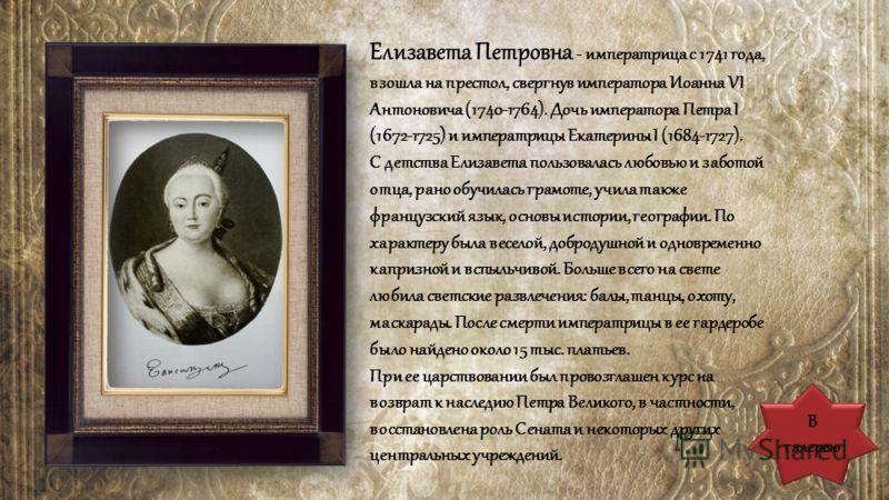 Елизавета Петровна - императрица с 1741 года, взошла на престол, свергнув императора Иоанна VI Антоновича (1740-1764). Дочь императора Петра I (1672-1725) и императрицы Екатерины I (1684-1727). С детства Елизавета пользовалась любовью и заботой отца,