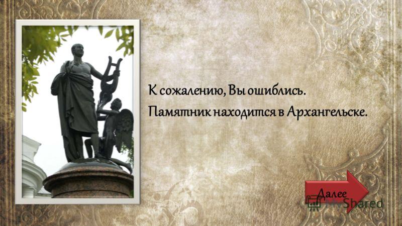 К сожалению, Вы ошиблись. Памятник находится в Архангельске. Далее