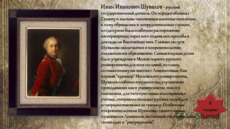 Иван Иванович Шувалов - русский государственный деятель. Он нередко объявлял Сенату и высшим чиновникам именные повеления; к нему обращались в затруднительных случаях, когда нужно было особенное распоряжение императрицы; через него подавались просьбы