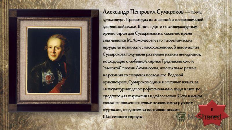 В галерею Александр Петрович Сумароков поэт, драматург. Происходил из знатной и состоятельной дворянской семьи. В нач. 1740-х гг. литературным ориентиром для Сумарокова на какое-то время становится М. Ломоносов и его теоретические труды по поэтике и
