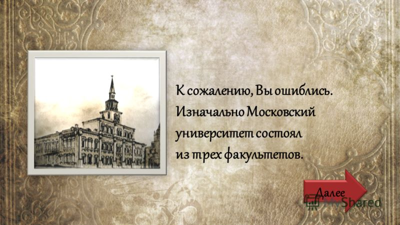 К сожалению, Вы ошиблись. Изначально Московский университет состоял из трех факультетов. Далее