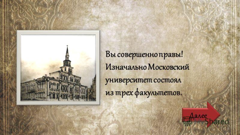 Вы совершенно правы! Изначально Московский университет состоял из трех факультетов. Далее