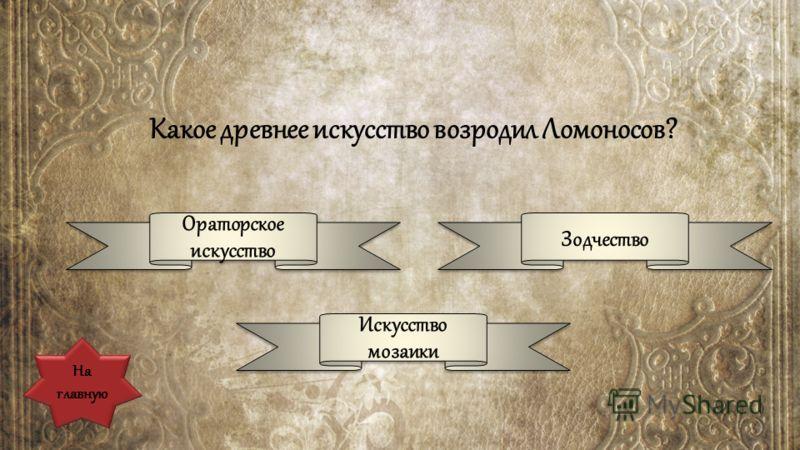Какое древнее искусство возродил Ломоносов? Ораторское искусство Ораторское искусство Зодчество Искусство мозаики Искусство мозаики На главную