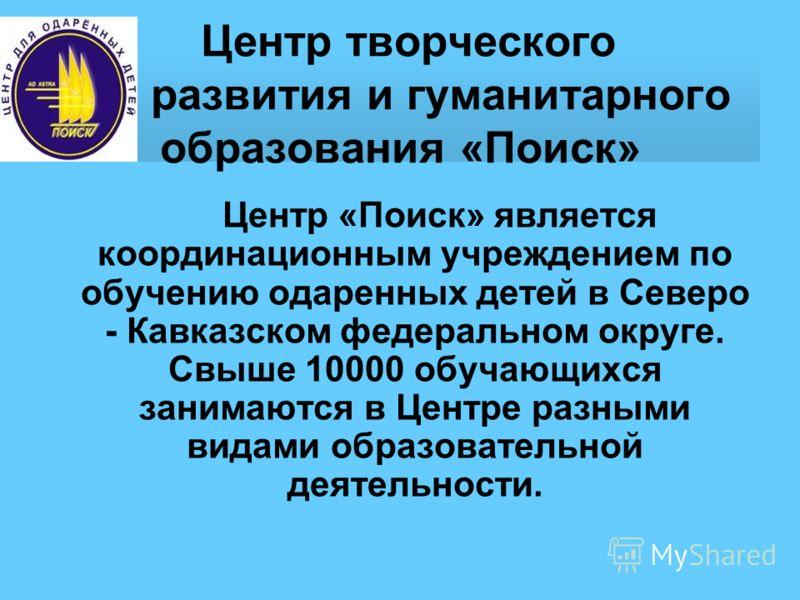 Центр творческого развития и гуманитарного образования «Поиск» Центр «Поиск» является координационным учреждением по обучению одаренных детей в Северо - Кавказском федеральном округе. Свыше 10000 обучающихся занимаются в Центре разными видами образов