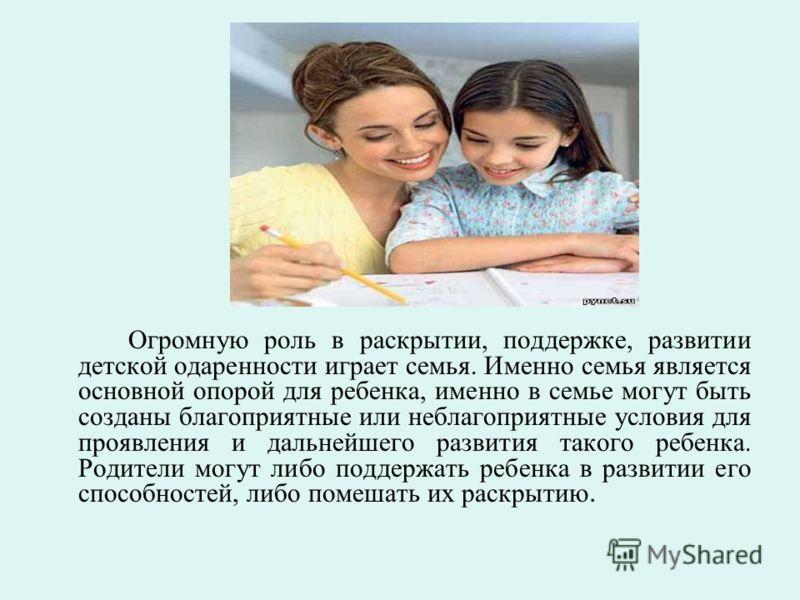 Огромную роль в раскрытии, поддержке, развитии детской одаренности играет семья. Именно семья является основной опорой для ребенка, именно в семье могут быть созданы благоприятные или неблагоприятные условия для проявления и дальнейшего развития тако