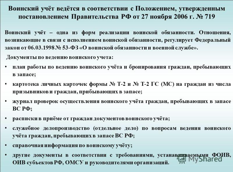 Воинский учёт ведётся в соответствии с Положением, утвержденным постановлением Правительства РФ от 27 ноября 2006 г. 719 Воинский учёт – одна из форм реализации воинской обязанности. Отношения, возникающие в связи с исполнением воинской обязанности,