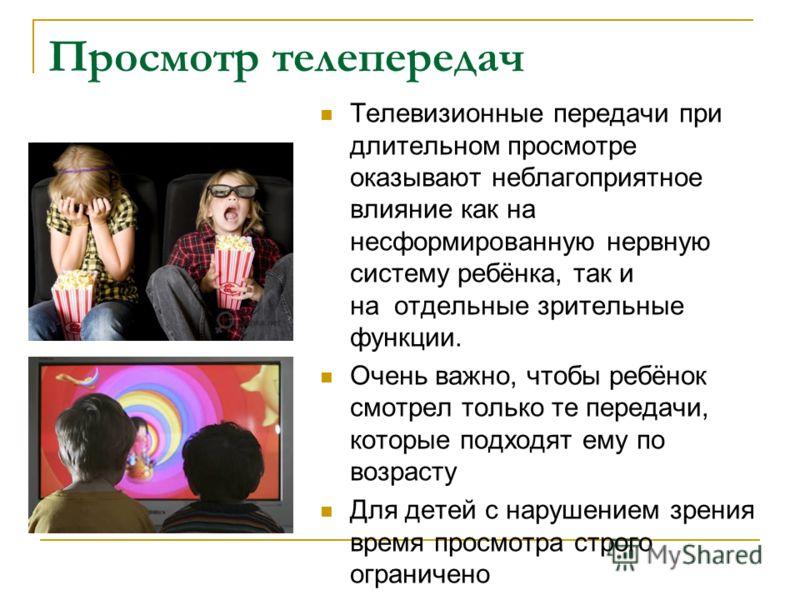 Просмотр телепередач Телевизионные передачи при длительном просмотре оказывают неблагоприятное влияние как на несформированную нервную систему ребёнка, так и на отдельные зрительные функции. Очень важно, чтобы ребёнок смотрел только те передачи, кото