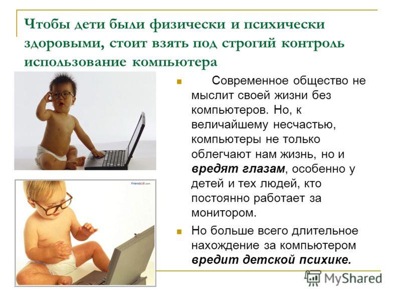 Чтобы дети были физически и психически здоровыми, стоит взять под строгий контроль использование компьютера Современное общество не мыслит своей жизни без компьютеров. Но, к величайшему несчастью, компьютеры не только облегчают нам жизнь, но и вредят