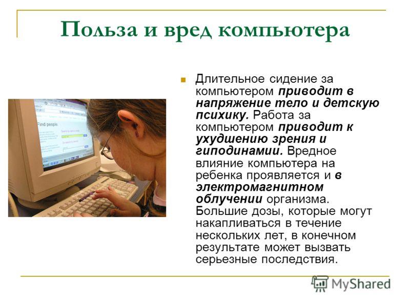 Польза и вред компьютера Длительное сидение за компьютером приводит в напряжение тело и детскую психику. Работа за компьютером приводит к ухудшению зрения и гиподинамии. Вредное влияние компьютера на ребенка проявляется и в электромагнитном облучении