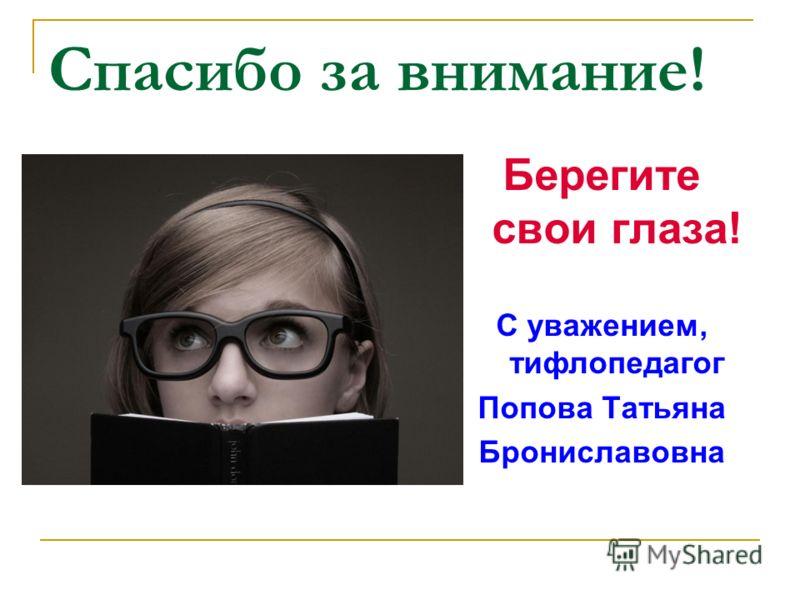 Спасибо за внимание! Берегите свои глаза! С уважением, тифлопедагог Попова Татьяна Брониславовна